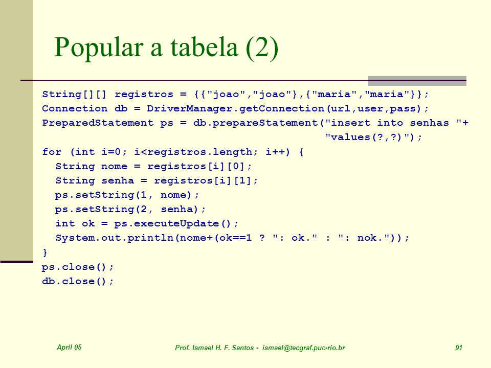 Popular a tabela (2) String[][] registros = {{ joao , joao },{ maria , maria }}; Connection db = DriverManager.getConnection(url,user,pass);
